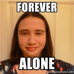 Scary b*tch. - FOREVER ALONE