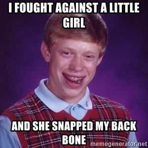 Bad Luck Brian - I foughT against a little girl And she snapped my back bone