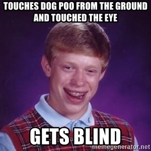 Bad Luck Brian - TOUCHES DOG POO FROM THE GROUND AND TOUCHED THE EYE GETS BLIND