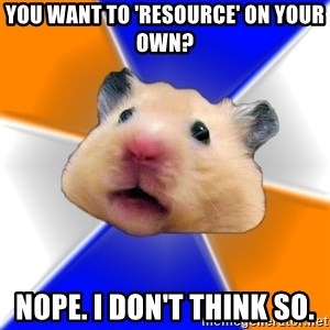 Hamster - you want to 'resource' on your own? Nope. I DOn't think so.