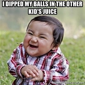 Evil kid - I dipped my balls in the oTher kid's juice