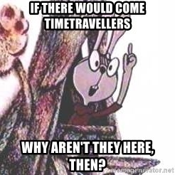 Clever Rabbit - if there would come timetravellers why aren't they here, then?