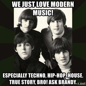 beatles - we just love modern music! especially techno, hip-hop,  house.  true story, bro! ask brandy.