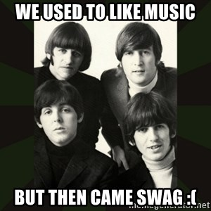 beatles - We used to like music But then came swag :(