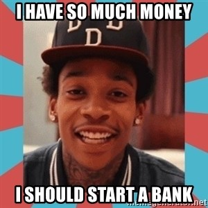 wiz khalifa - I have so much money I should start a bank