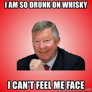 Sir Alex Ferguson - I am so drunk on whisky I can't feel me face