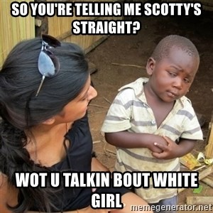 skeptical black kid - so you're telling me scotty's straight? wot u talkin bout white girl