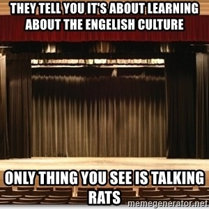 Theatre Madness - they tell you it's about learning about the engelish culture only thing you see is talking rats