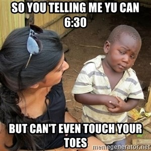 skeptical black kid - SO YOU TELLING ME YU CAN 6:30 BUT CAN'T EVEN TOUCH YOUR TOES