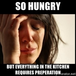 First World Problems - So hunGry but everything in the kitchen requires preperaTion