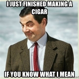 MR bean - i just finished making a cigar if you know what i mean