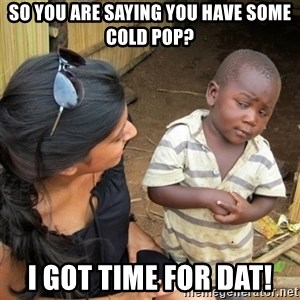 skeptical black kid - so you are saying you have some cold pop? I got time for dat!