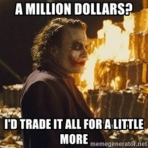 Joker sending a message - A million dollars? I'd trade it all for a little more
