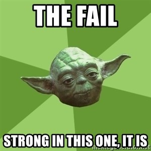 Advice Yoda Gives - The Fail Strong in this one, it is