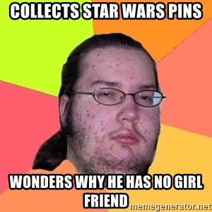 Butthurt Dweller - collects star wars pins wonders why he has no girl friend