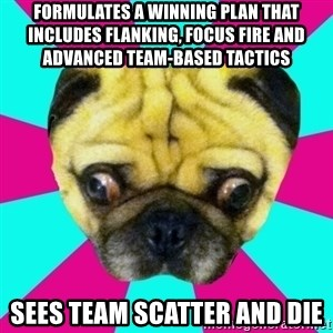Perplexed Pug - formulates a winning plan that includes flanking, focus fire and advanced team-based tactics sees team scatter and die
