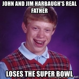 Bad Luck Brian - john and jim harbaugh's real father loses the super bowl