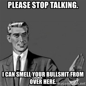 Correction Guy - PLEASE STOP TALKING. I CAN SMELL YOUR BULLSHIT FROM OVER HERE.