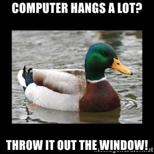 advice mallard - computer hangs a lot? throw it out the window!