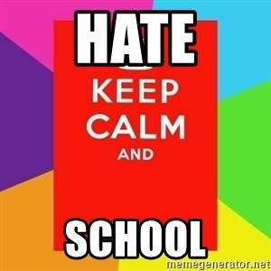 Keep calm and - HATE SCHOOL