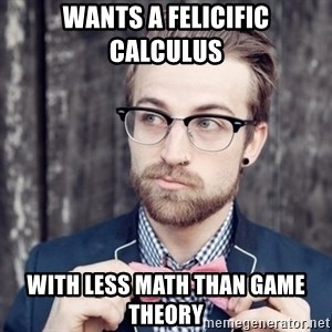 Scumbag Analytic Philosopher - wants a felicific calculus with less math than game theory