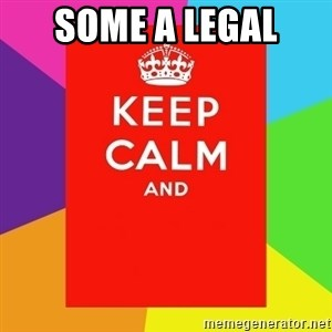 Keep calm and - SOME A LEGAL