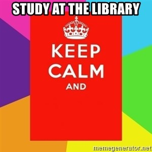 Keep calm and - STUDY AT THE LIBRARY