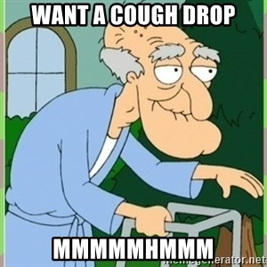 Herbert from family guy - Want a Cough Drop MMMMMHMMM