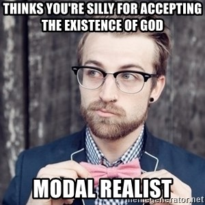 Scumbag Analytic Philosopher - Thinks you're silly for accepting the existence of god modal realist