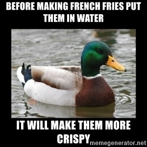 advice mallard - before making french fries put them in water it will make them more crispy