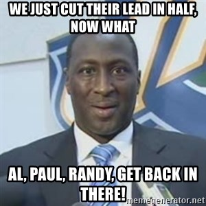 Corbin - We just cut their lead in Half, now what Al, paul, randy, get back in there!