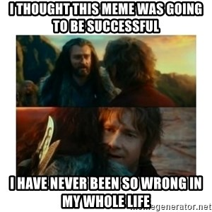 I have never been so wrong - I thought this meme was going to be successful i have never been so wrong in my whole life