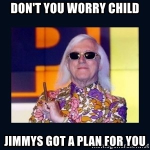 jimmysavile - DON'T YOU WORRY CHILD JIMMYS GOT A PLAN FOR YOU