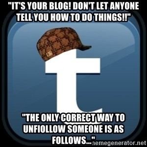 """Scumblr - """"iT'S YOUR BLOG! DON'T LET ANYONE TELL YOU HOW TO DO THINGS!!"""" """"THE ONLY CORRECT WAY TO UNFIOLLOW SOMEONE IS AS FOLLOWS..."""""""