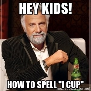 "The Most Interesting Man In The World - Hey kids! How to spell ""I cup"""