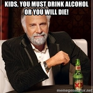 The Most Interesting Man In The World - Kids, you must drink alcOhol or yoU wIll die!
