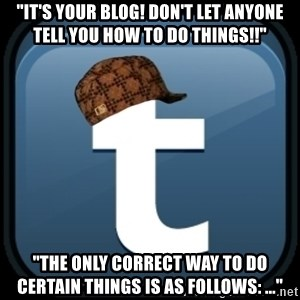"""Scumblr - """"iT'S YOUR BLOG! DON'T LET ANYONE TELL YOU HOW TO DO THINGS!!"""" """"THE ONLY CORRECT WAY TO DO CERTAIN THINGS IS AS FOLLOWS: ..."""""""
