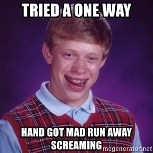Bad Luck Brian - tried a one way hand got mad run away screaming