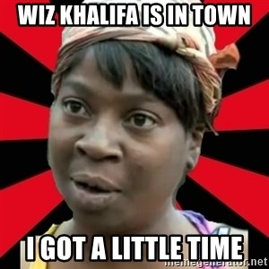 I GOTTA LITTLE TIME  - wiz khalifa is in town i got a little time