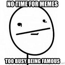 poherface - no time for memes too busy being famous