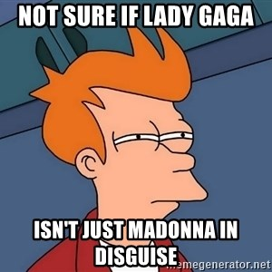 Futurama Fry - Not sure if lady gaga  Isn't just madonna in disguise