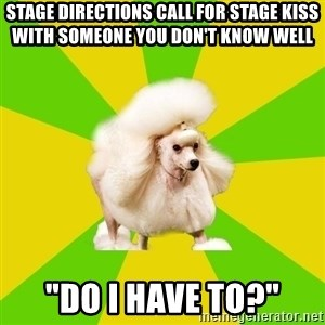 "Pretentious Theatre Kid Poodle - stage directions call for stage kiss with someone you don't know well ""Do i have to?"""