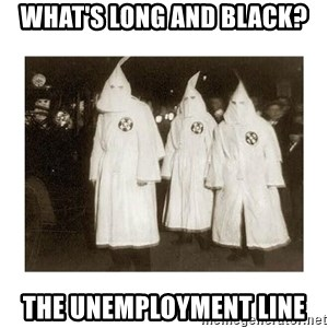 kkk - what's long and black? the unemployment line