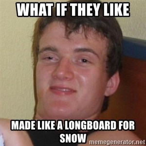 Really highguy - what if they like made like a longboard for snow