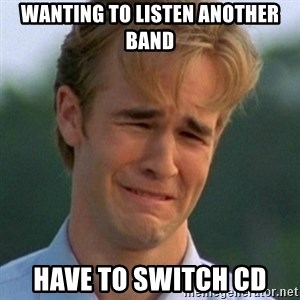 90s Problems - wanting to listen another band have to switch cd