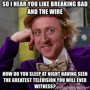 Willy Wonka - So i hear you like breaking bad and the wire how do you sleep at night having seen the greatest television you will ever witness?