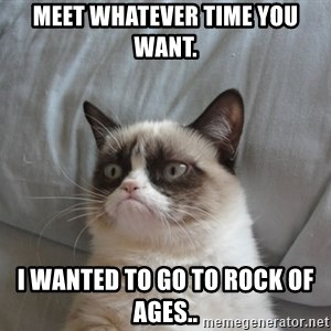 moody cat - Meet whatever time you want. I wanted to go to Rock of ages..