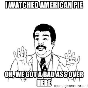 aysi - I watched American pie Oh, we got a bad ass over here