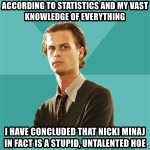 spencer reid - according to statistics and my vast knowledge of everything I have concluded that nicki minaj in fact is a stupid, untalented hoe