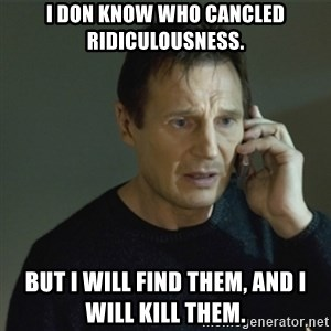I don't know who you are... - i don know who cancled ridiculousness. but i will find them, and i will kill them.